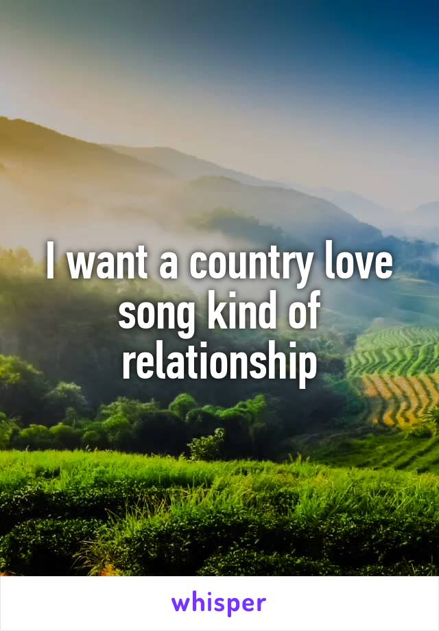 I want a country love song kind of relationship