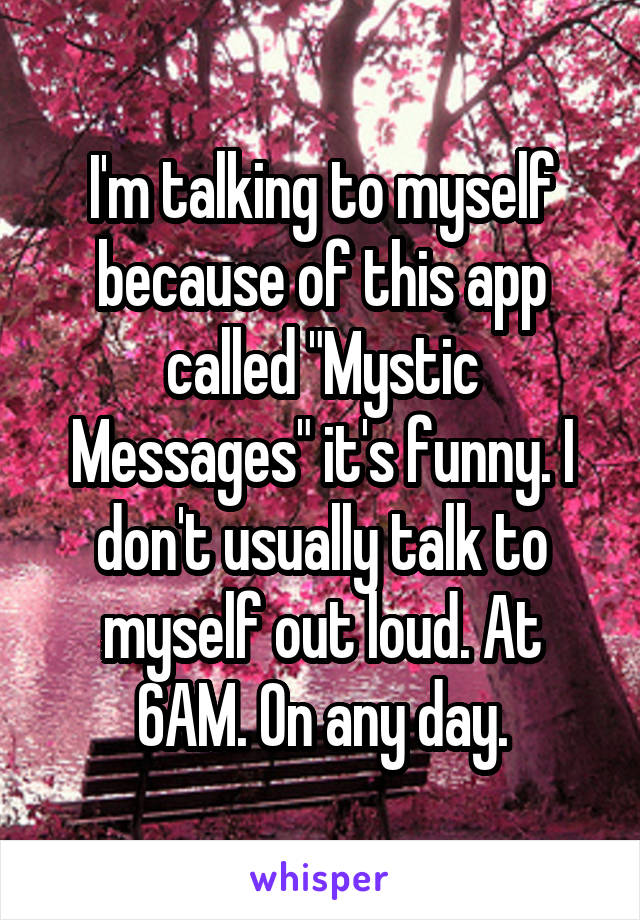"""I'm talking to myself because of this app called """"Mystic Messages"""" it's funny. I don't usually talk to myself out loud. At 6AM. On any day."""