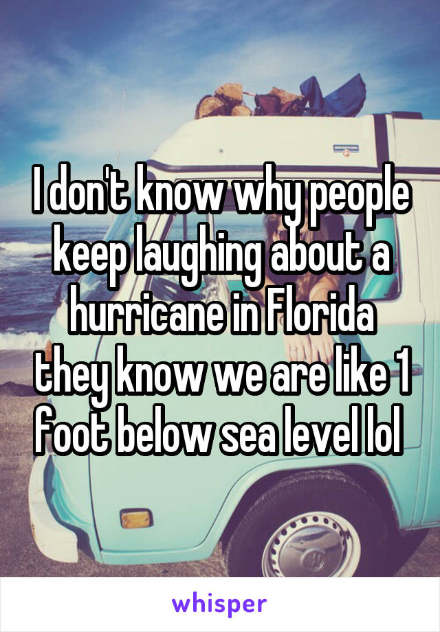 I don't know why people keep laughing about a hurricane in Florida they know we are like 1 foot below sea level lol