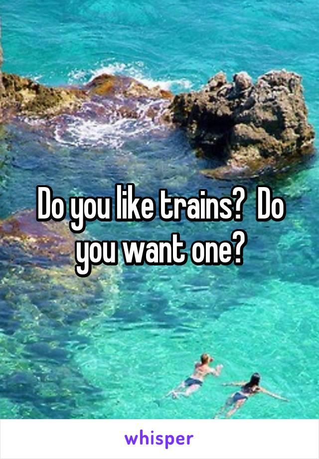 Do you like trains?  Do you want one?