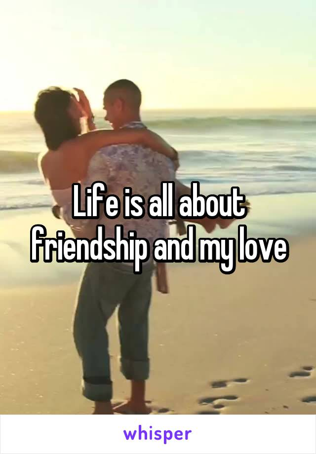 Life is all about friendship and my love