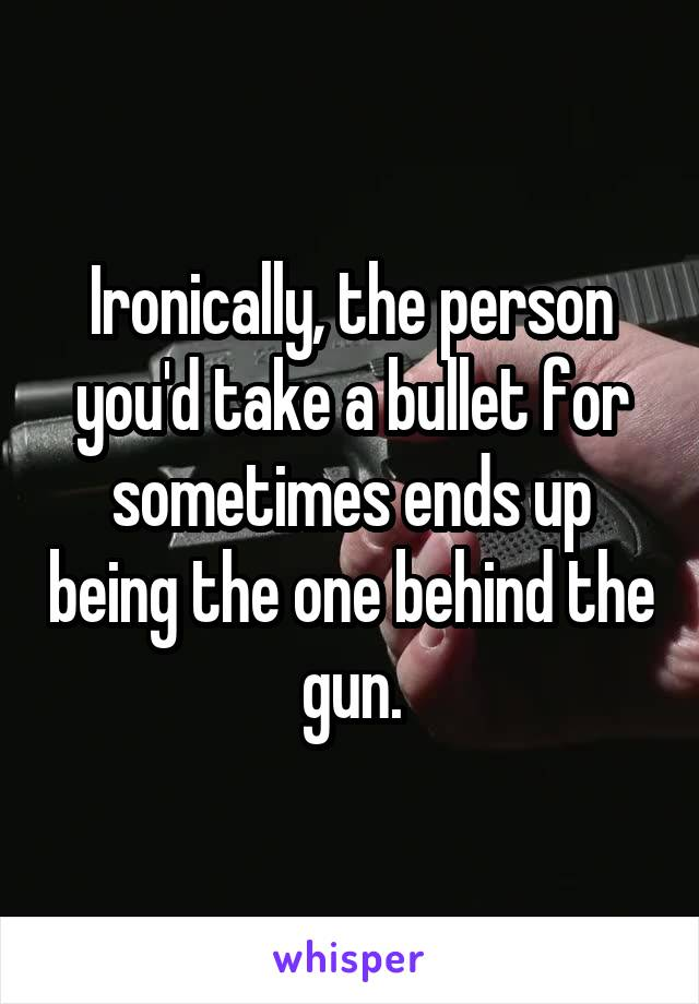 Ironically, the person you'd take a bullet for sometimes ends up being the one behind the gun.