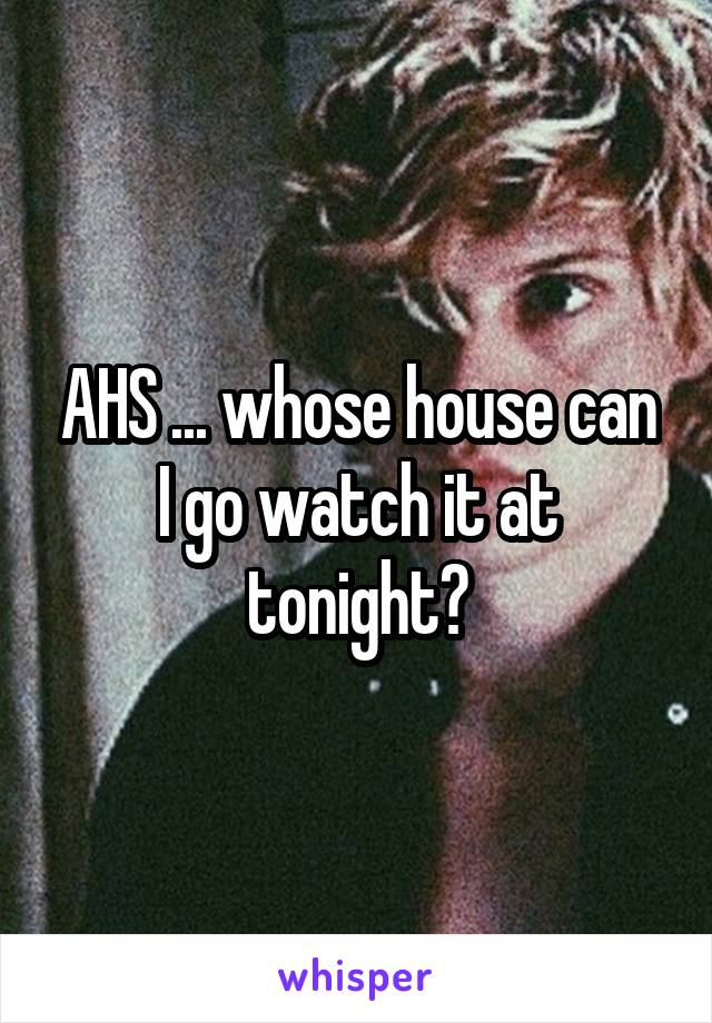 AHS ... whose house can I go watch it at tonight?
