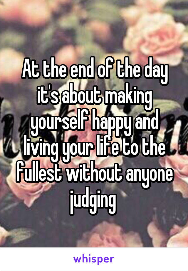 At the end of the day it's about making yourself happy and living your life to the fullest without anyone judging