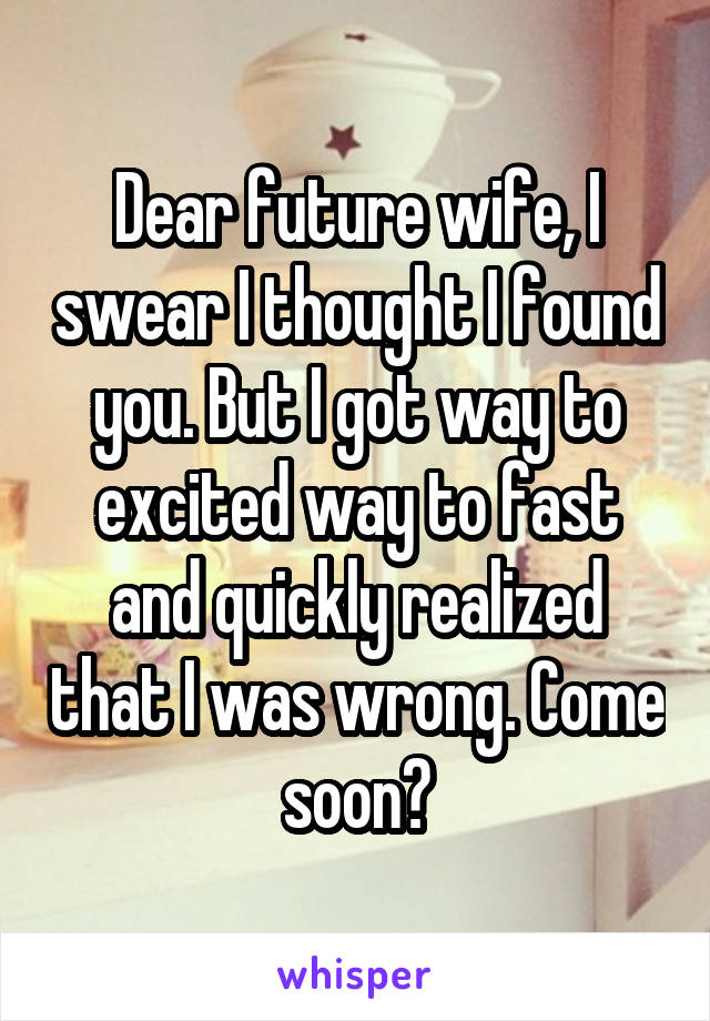 Dear future wife, I swear I thought I found you. But I got way to excited way to fast and quickly realized that I was wrong. Come soon?
