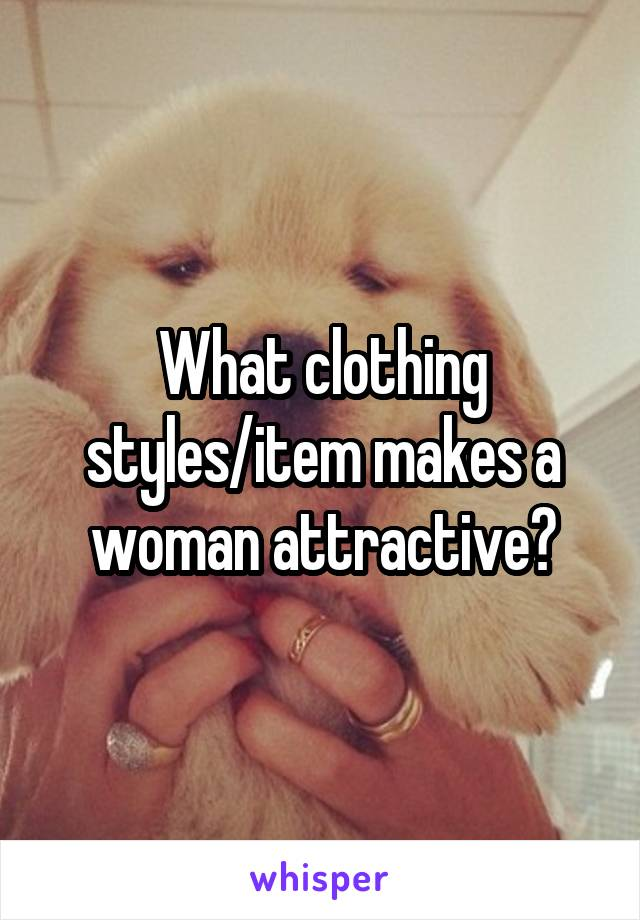 What clothing styles/item makes a woman attractive?