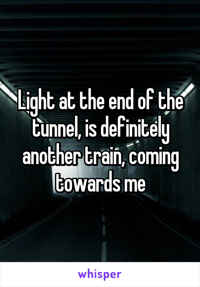 Light at the end of the tunnel, is definitely another train, coming towards me