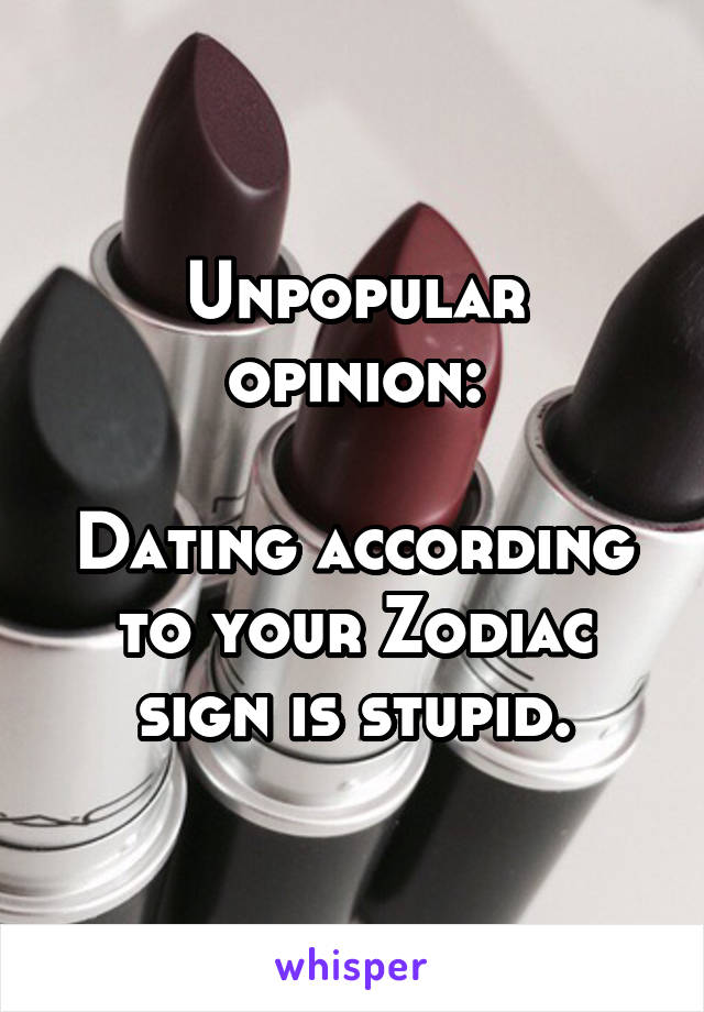 Unpopular opinion:  Dating according to your Zodiac sign is stupid.