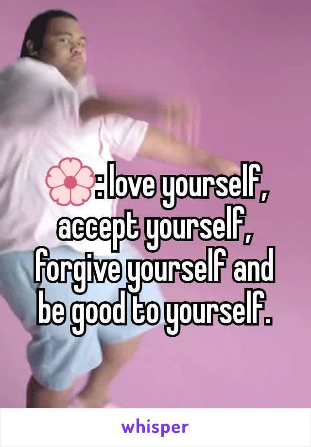 🌸: love yourself, accept yourself, forgive yourself and be good to yourself.