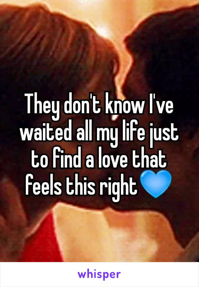 They don't know I've waited all my life just to find a love that feels this right💙