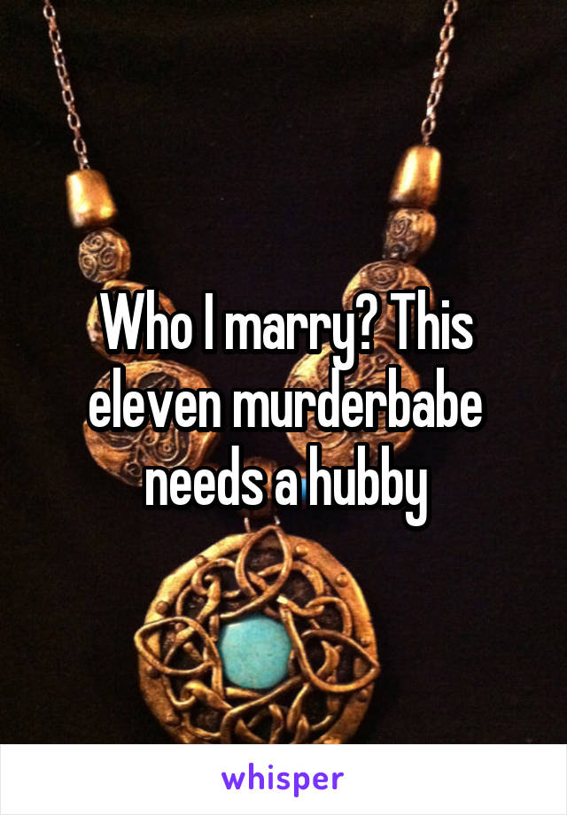 Who I marry? This eleven murderbabe needs a hubby