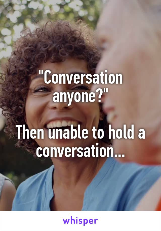 """Conversation anyone?""  Then unable to hold a conversation..."