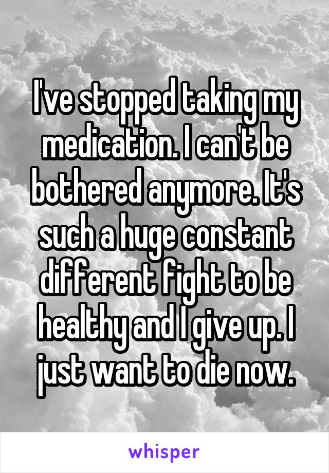 I've stopped taking my medication. I can't be bothered anymore. It's such a huge constant different fight to be healthy and I give up. I just want to die now.