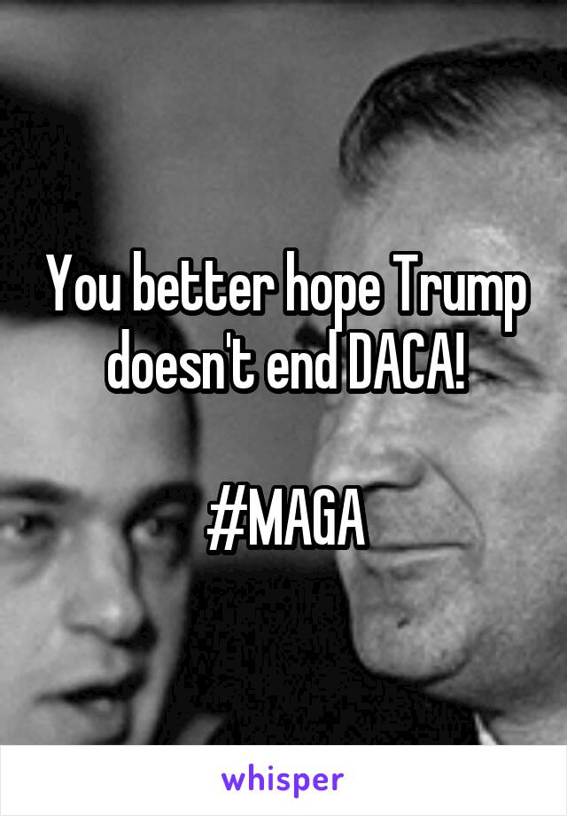 You better hope Trump doesn't end DACA!  #MAGA