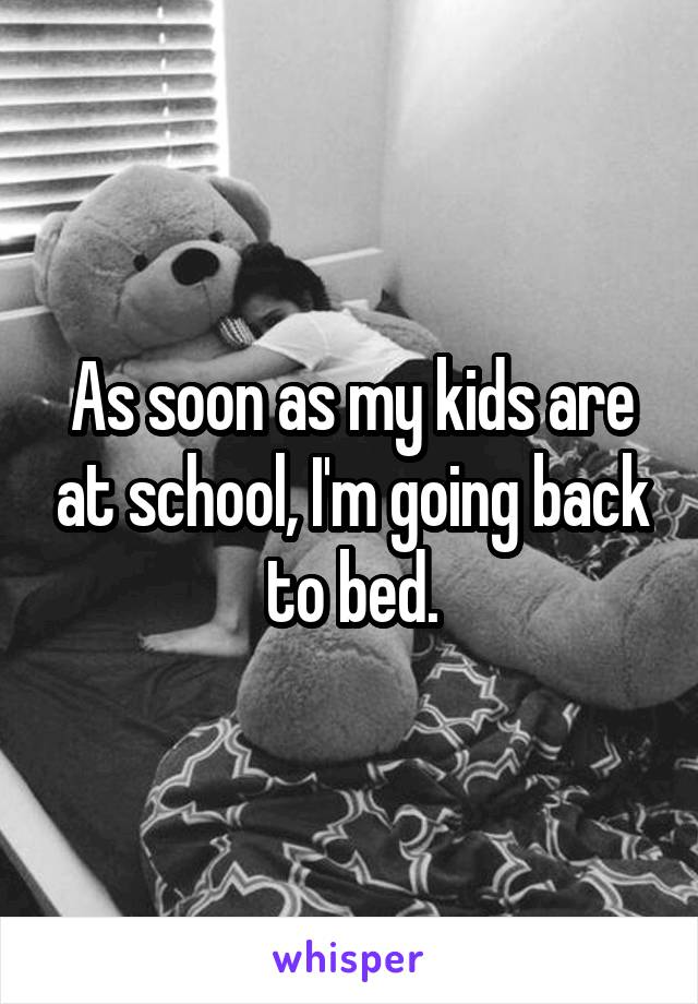 As soon as my kids are at school, I'm going back to bed.