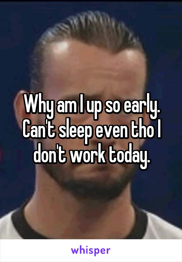Why am I up so early. Can't sleep even tho I don't work today.