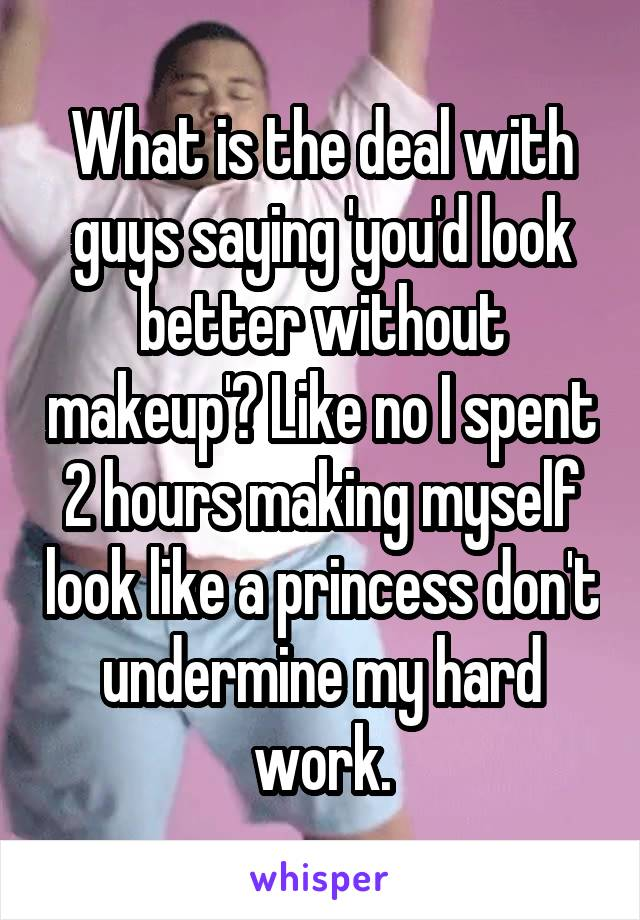 What is the deal with guys saying 'you'd look better without makeup'? Like no I spent 2 hours making myself look like a princess don't undermine my hard work.