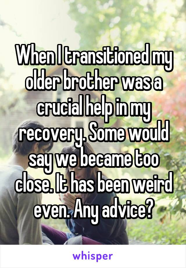 When I transitioned my older brother was a crucial help in my recovery. Some would say we became too close. It has been weird even. Any advice?