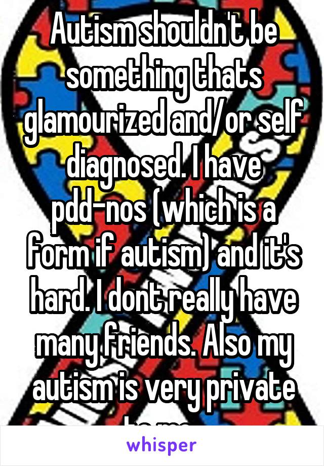 Autism shouldn't be something thats glamourized and/or self diagnosed. I have pdd-nos (which is a form if autism) and it's hard. I dont really have many friends. Also my autism is very private to me.