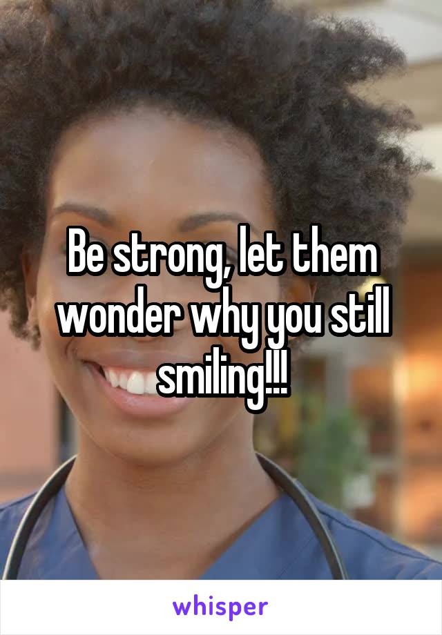 Be strong, let them wonder why you still smiling!!!