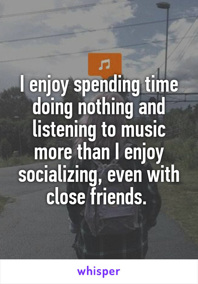 I enjoy spending time doing nothing and listening to music more than I enjoy socializing, even with close friends.