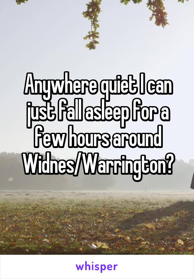 Anywhere quiet I can just fall asleep for a few hours around Widnes/Warrington?