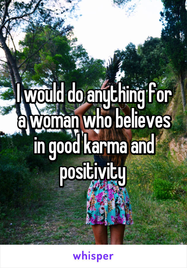 I would do anything for a woman who believes in good karma and positivity
