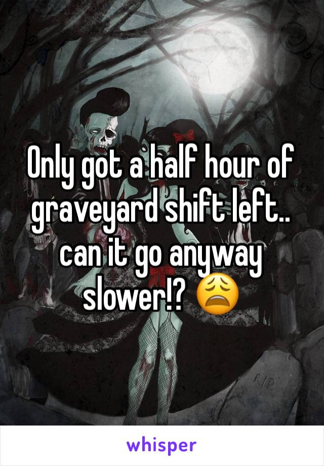 Only got a half hour of graveyard shift left.. can it go anyway slower!? 😩