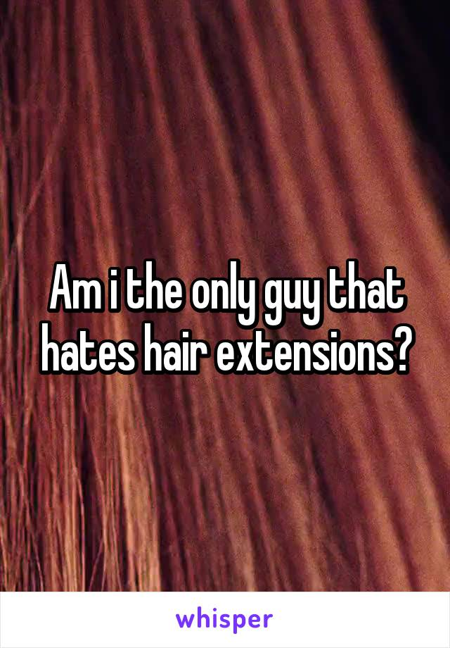 Am i the only guy that hates hair extensions?