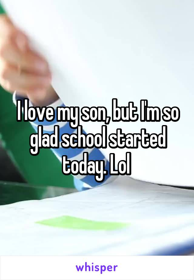 I love my son, but I'm so glad school started today. Lol