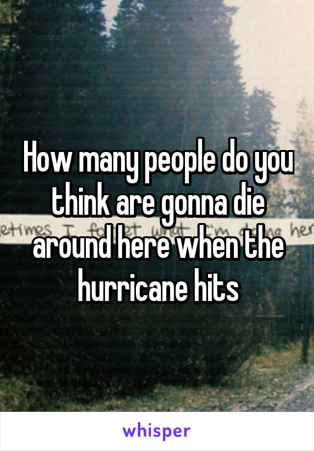 How many people do you think are gonna die around here when the hurricane hits