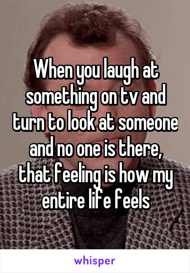 When you laugh at something on tv and turn to look at someone and no one is there, that feeling is how my entire life feels