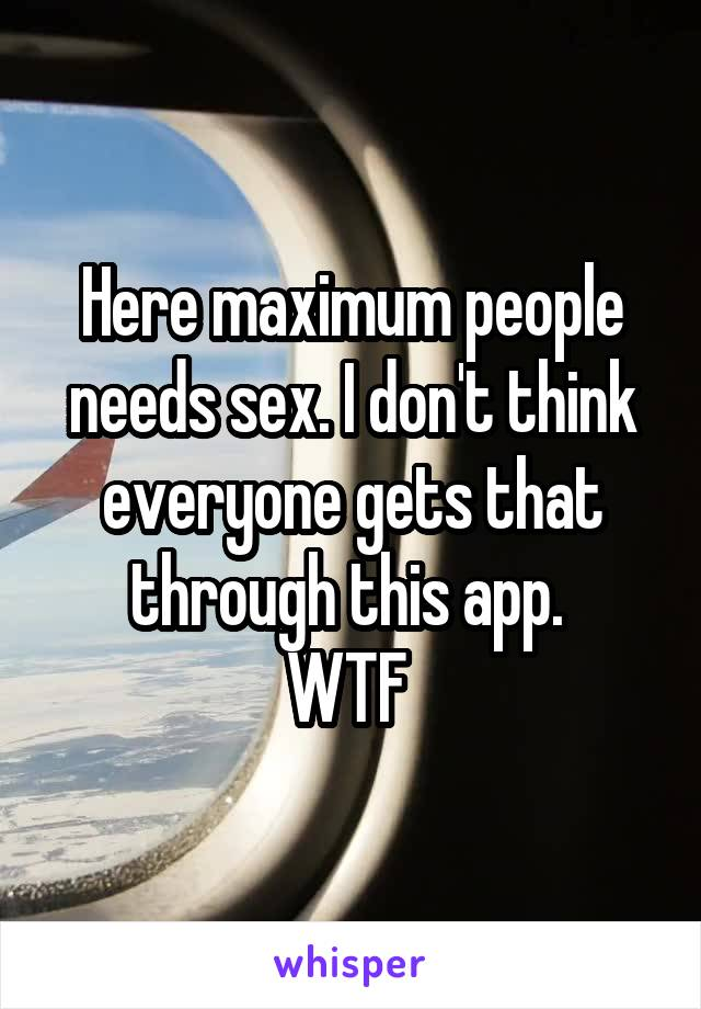 Here maximum people needs sex. I don't think everyone gets that through this app.  WTF