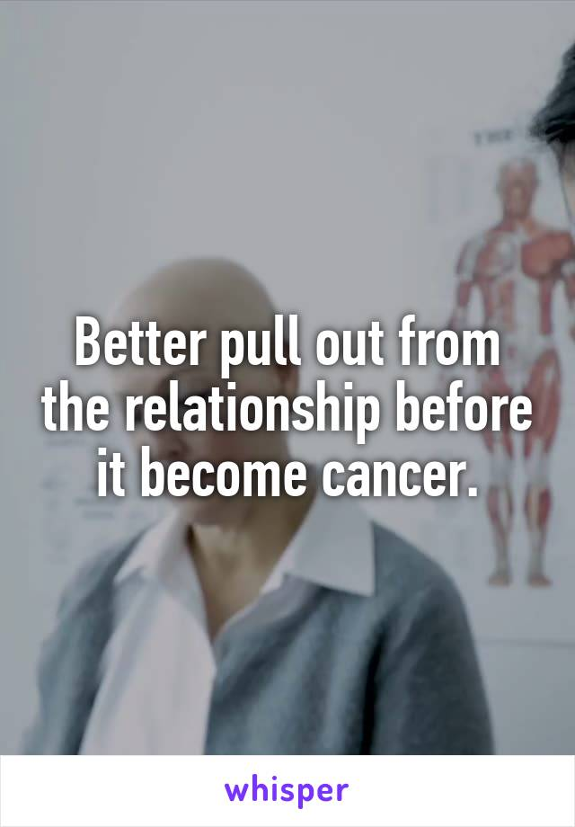 Better pull out from the relationship before it become cancer.