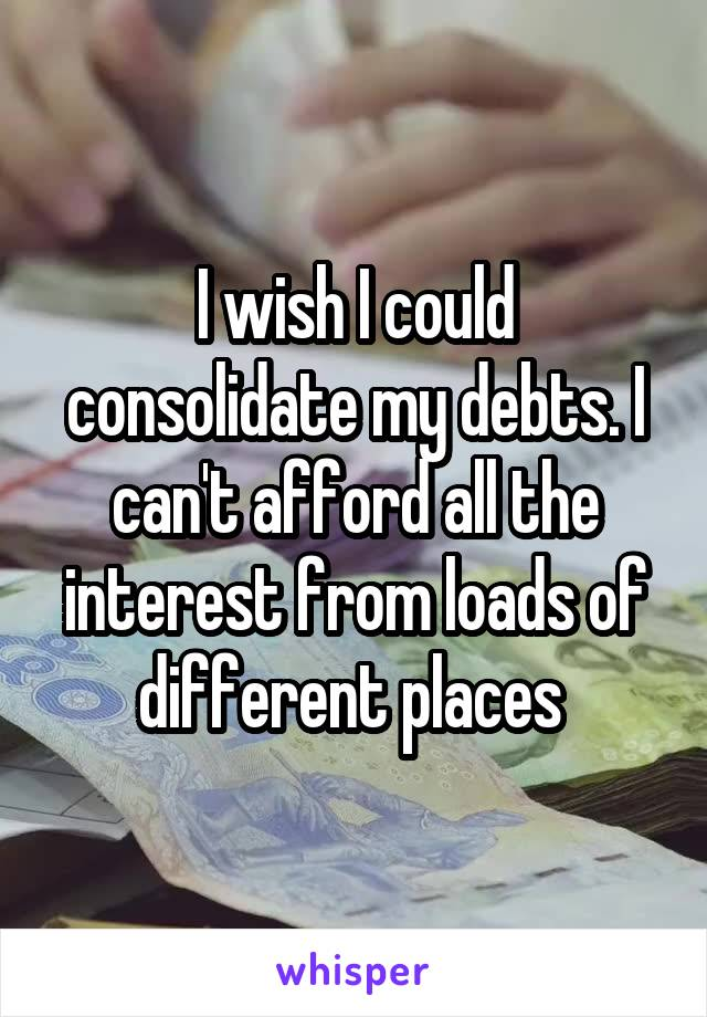 I wish I could consolidate my debts. I can't afford all the interest from loads of different places