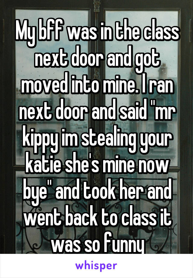 """My bff was in the class next door and got moved into mine. I ran next door and said """"mr kippy im stealing your katie she's mine now bye"""" and took her and went back to class it was so funny"""