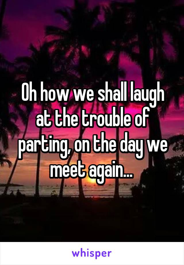 Oh how we shall laugh at the trouble of parting, on the day we meet again...