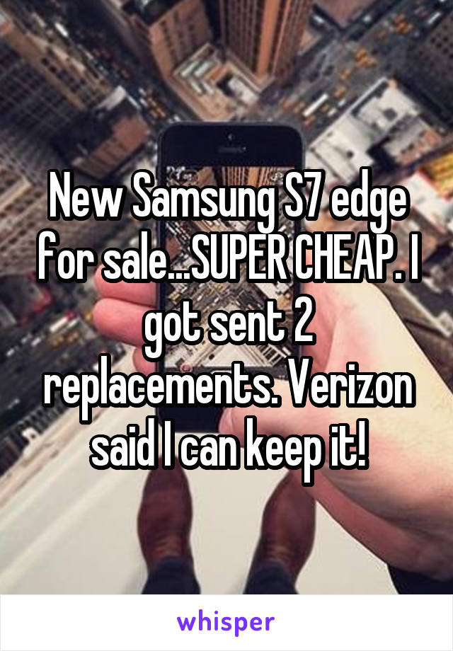 New Samsung S7 edge for sale...SUPER CHEAP. I got sent 2 replacements. Verizon said I can keep it!