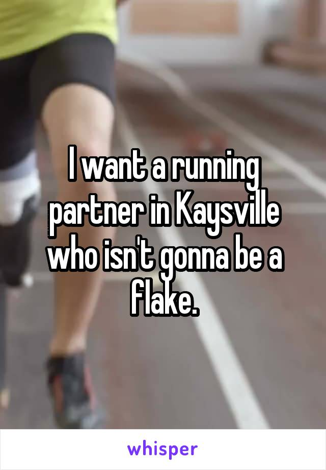 I want a running partner in Kaysville who isn't gonna be a flake.