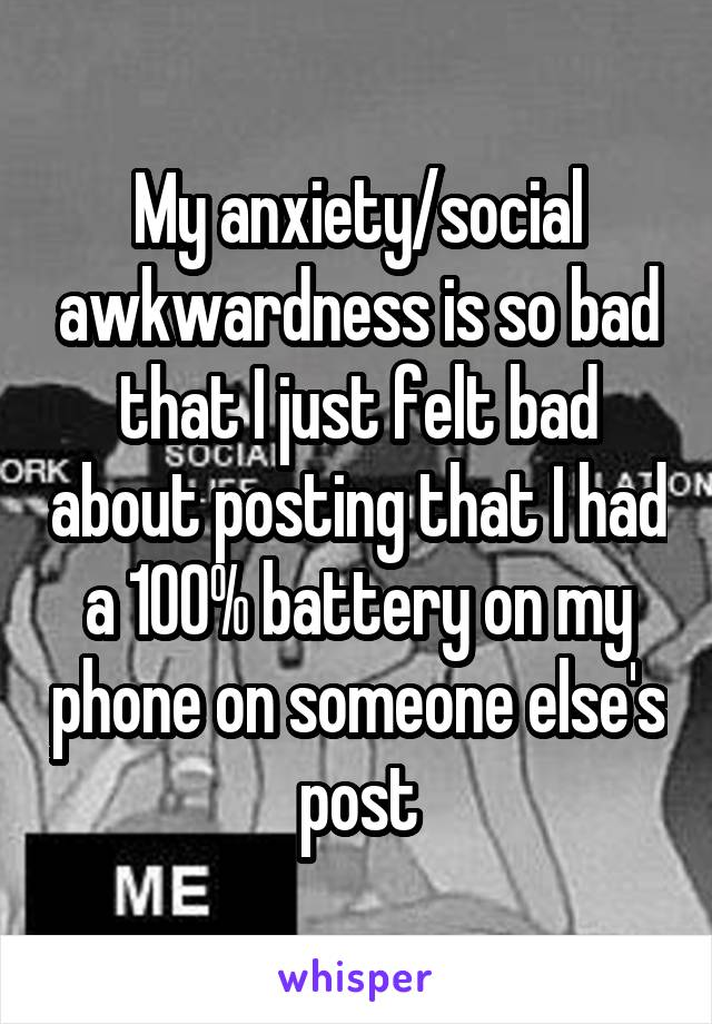My anxiety/social awkwardness is so bad that I just felt bad about posting that I had a 100% battery on my phone on someone else's post