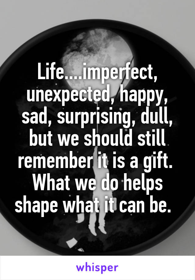 Life....imperfect, unexpected, happy, sad, surprising, dull, but we should still remember it is a gift.  What we do helps shape what it can be.