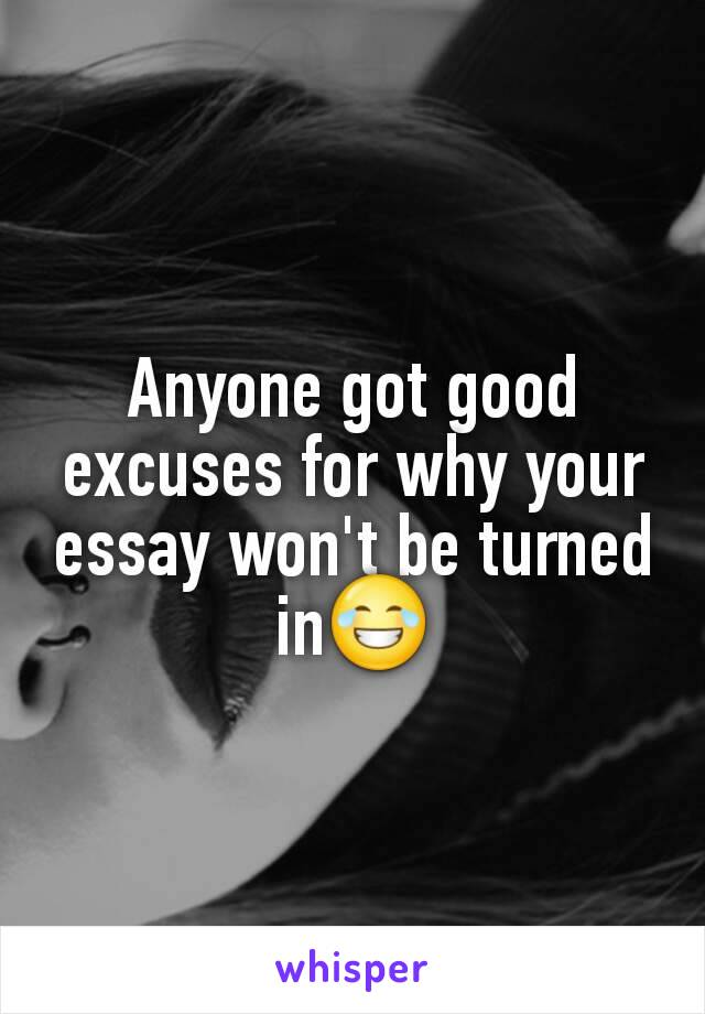 Anyone got good excuses for why your essay won't be turned in😂