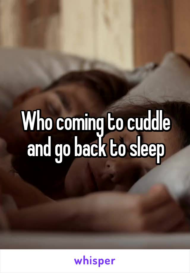 Who coming to cuddle and go back to sleep