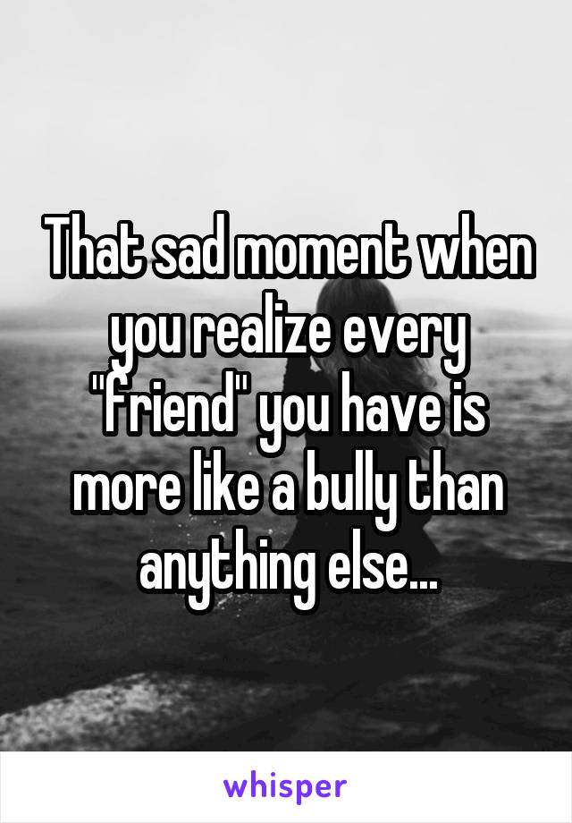 "That sad moment when you realize every ""friend"" you have is more like a bully than anything else..."