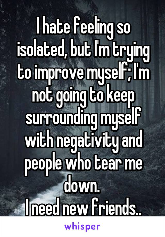 I hate feeling so isolated, but I'm trying to improve myself; I'm not going to keep surrounding myself with negativity and people who tear me down.  I need new friends..