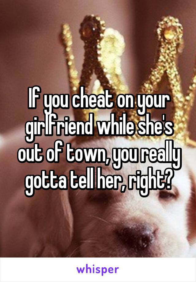 If you cheat on your girlfriend while she's out of town, you really gotta tell her, right?