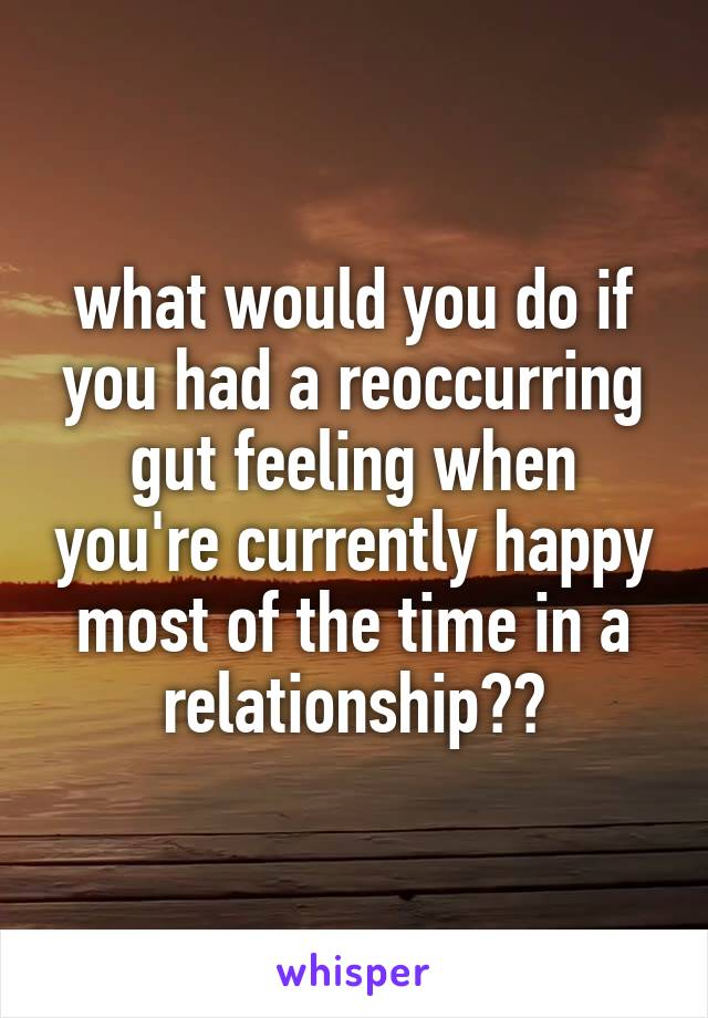 what would you do if you had a reoccurring gut feeling when you're currently happy most of the time in a relationship??