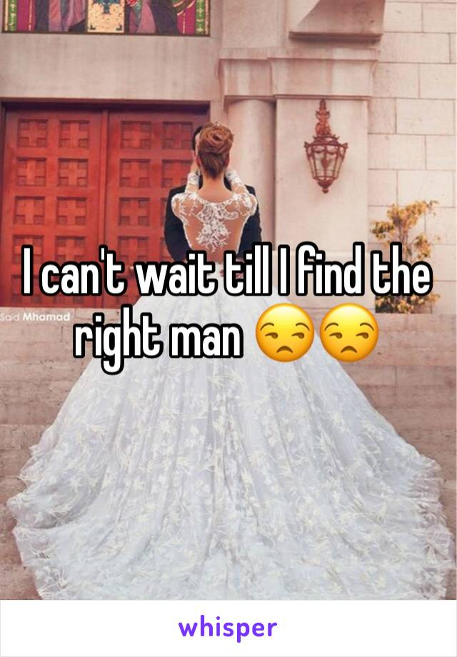 I can't wait till I find the right man 😒😒