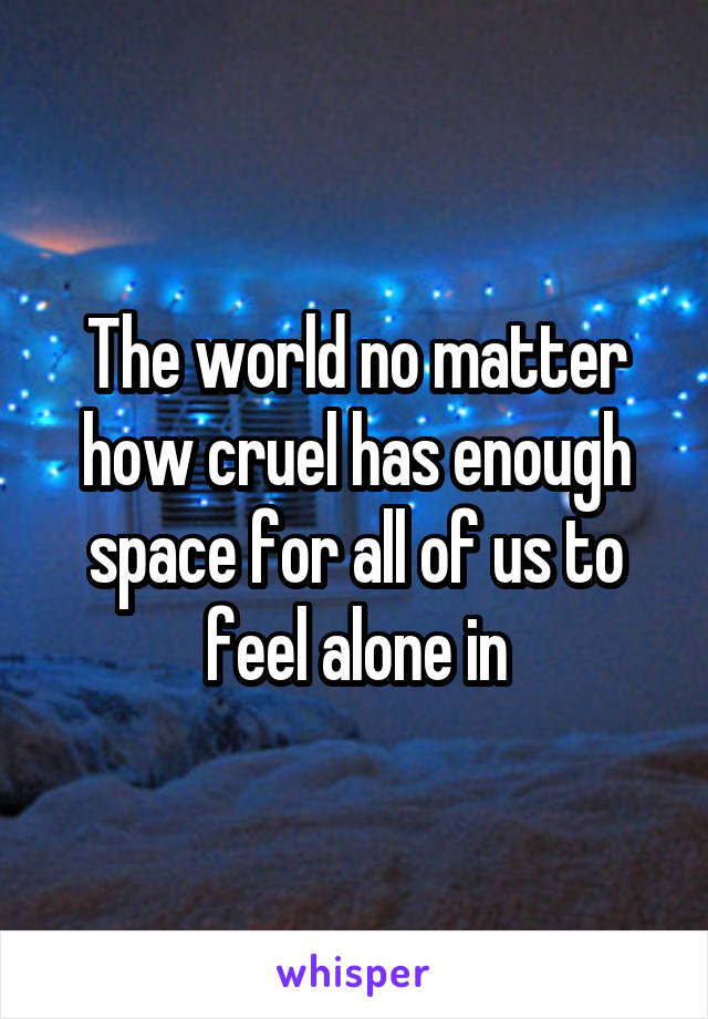 The world no matter how cruel has enough space for all of us to feel alone in