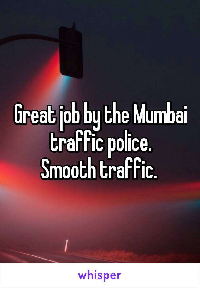 Great job by the Mumbai traffic police. Smooth traffic.